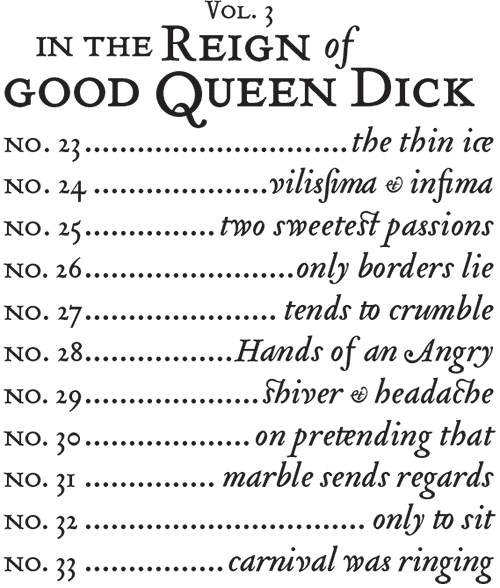 Vol. 3, In the Reign of Good Queen Dick, nos. 23 – 33.